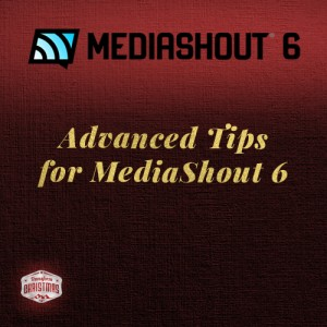 Advanced Tips for working with MediaShout 6